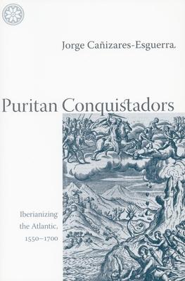 Puritan Conquistadors: Iberianizing the Atlantic, 1550-1700 - Cañizares-Esguerra, Jorge