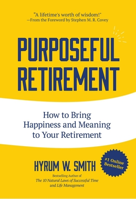 Purposeful Retirement: How to Bring Happiness and Meaning to Your Retirement - Smith, Hyrum W, and Blanchard, Ken (Afterword by), and Covey, Stephen M R (Foreword by)