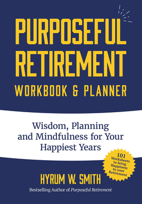 Purposeful Retirement Workbook & Planner: Wisdom, Planning and Mindfulness for Your Happiest Years - Smith, Hyrum W