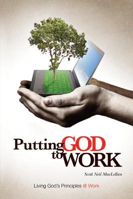 Putting God to Work: Living God's Principles @ Work - Maclellan, Scott Neil
