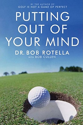 Putting Out of Your Mind - Rotella, Bob, Dr.