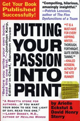 Putting Your Passion Into Print: Get Your Book Published Successfully! - Eckstut, Arielle, and Sterry, David