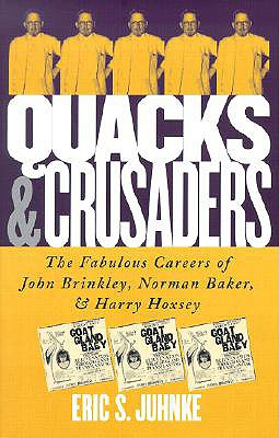 Quacks and Crusaders: The Fabulous Careers of John Brinkley, Norman Baker, and Harry Hoxsey - Juhnke, Eric S