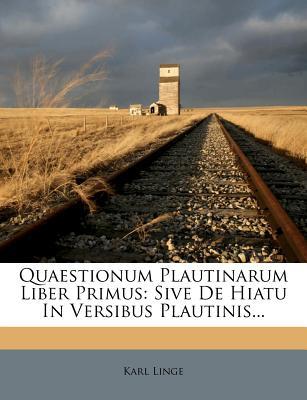 Quaestionum Plautinarum Liber Primus: Sive de Hiatu in Versibus Plautinis... - Linge, Karl
