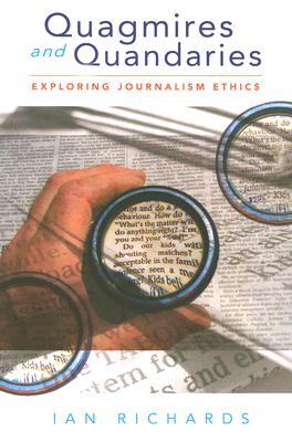 Quagmires and Quandaries: Exploring Journalism Ethics - Richards, Ian