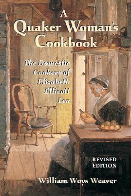 Quaker Woman's Cookbook: The Domestic Cookery of Elizabeth Ellicott Lea - Weaver, William Woys