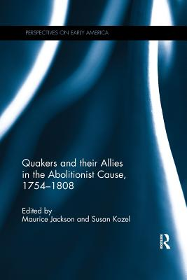 Quakers and Their Allies in the Abolitionist Cause, 1754-1808 - Jackson, Maurice (Editor), and Kozel, Susan (Editor)