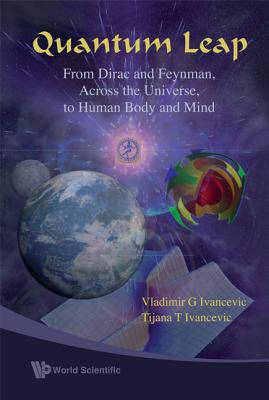 Quantum Leap: From Dirac and Feynman, Across the Universe, to Human Body and Mind - Ivancevic, Vladimir G