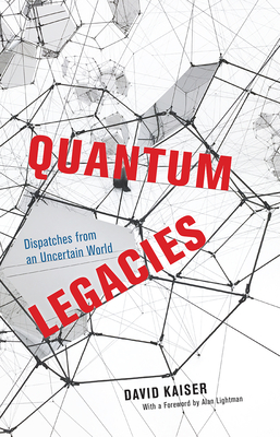 Quantum Legacies: Dispatches from an Uncertain World - Kaiser, David, and Lightman, Alan (Foreword by)
