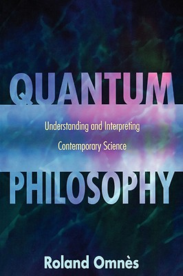 Quantum Philosophy: Understanding and Interpreting Contemporary Science - Omnes, Roland, and Sangalli, Arturo (Translated by)