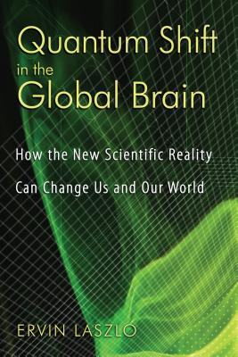 Quantum Shift in the Global Brain: How the New Scientific Reality Can Change Us and Our World - Laszlo, Ervin, PH.D.
