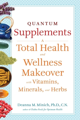 Quantum Supplements: A Total Health and Wellness Makeover with Vitamins, Minerals, and Herbs - Minich Phd Cn, Deanna M