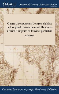 Quatre Titres Pour Un: Les Trois Diables: Le Donjon de la Tour Du Nord: Huit Jours a Paris: Huit Jours En Provine: Par Raban; Tome One - Raban (Creator)