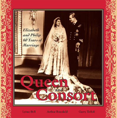 Queen and Consort: Elizabeth and Philip: 60 Years of Marriage - Bell, Lynne, and Bousfield, Arthur, and Toffoli, Garry