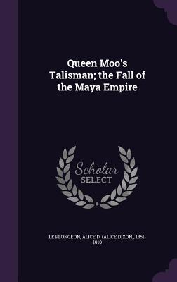 Queen Moo's Talisman; The Fall of the Maya Empire - Le Plongeon, Alice D 1851-1910