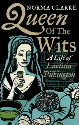 Queen of the Wits: A Life of Laetitia Pilkington - Clarke, Norma