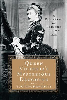 Queen Victoria's Mysterious Daughter: A Biography of Princess Louise - Hawksley, Lucinda