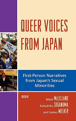 Queer Voices from Japan: First Person Narratives from Japan's Sexual Minorities - McLelland, Mark (Editor), and Suganuma, Katsuhiko (Editor), and Welker, James (Editor)