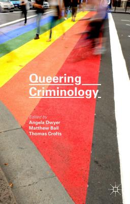 Queering Criminology - Ball, Matthew (Editor), and Dwyer, Angela (Editor), and Crofts, Thomas (Editor)
