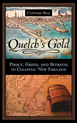 Quelch's Gold: Piracy, Greed, and Betrayal in Colonial New England - Beal, Clifford
