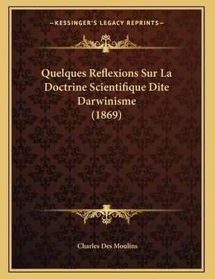 Quelques Reflexions Sur La Doctrine Scientifique Dite Darwinisme (1869) - Des Moulins, Charles