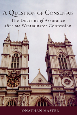 Question of Consensus the Doctrine of Assurance After the Westminster Confession - Master, Jonathan