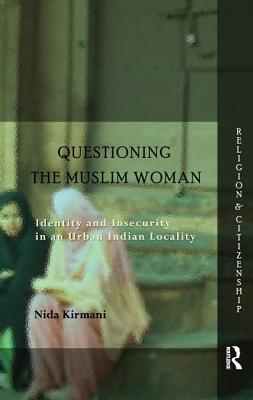 Questioning the `Muslim Woman': Identity and Insecurity in an Urban Indian Locality - Kirmani, Nida