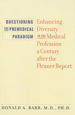 Questioning the Premedical Paradigm: Enhancing Diversity in the Medical Profession a Century After the Flexner Report - Barr, Donald A, Dr.