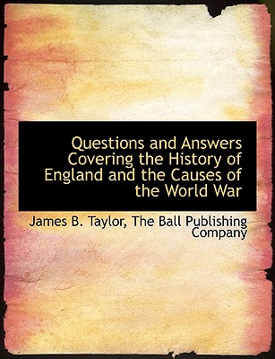 Questions and Answers Covering the History of England and the Causes of the World War - Taylor, James B, and The Ball Publishing Company, Ball Publishing Company (Creator)