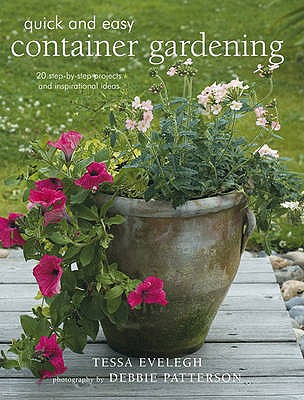 Quick and Easy Container Gardening: 20 Step-by-step Projects and Inspirational Ideas - Evelegh, Tessa