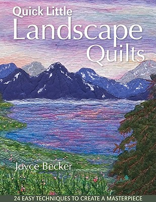 Quick Little Landscape Quilts: 24 Easy Techniques to Create a Materpiece - Becker, Joyce