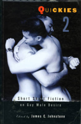Quickies 2: Short Short Fiction on Gay Male Desire - Johnstone, James C (Editor)