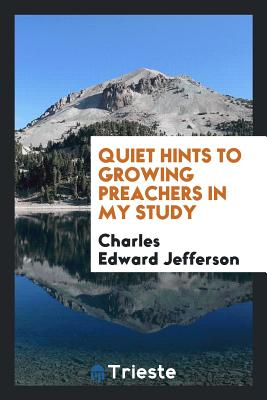 Quiet Hints to Growing Preachers in My Study - Jefferson, Charles Edward