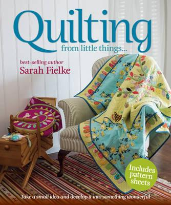 Quilting from little things... - Fielke, Sarah