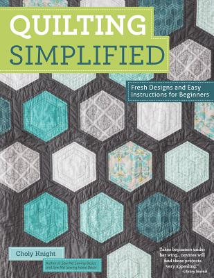 Quilting Simplified: Fresh Designs and Easy Instructions for Beginners - Knight, Choly
