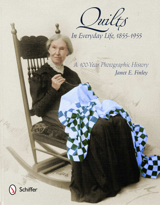 Quilts in Everyday Life, 1855-1955: A 100-Year Photographic History - Finley, Janet E