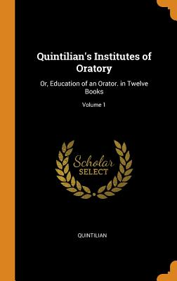 Quintilian's Institutes of Oratory: Or, Education of an Orator. in Twelve Books; Volume 1 - Quintilian