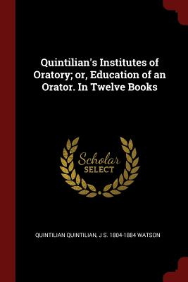 Quintilian's Institutes of Oratory; Or, Education of an Orator. in Twelve Books - Quintilian, Quintilian, and Watson, J S 1804-1884