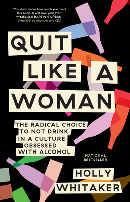 Quit Like a Woman: The Radical Choice to Not Drink in a Culture Obsessed with Alcohol - Whitaker, Holly