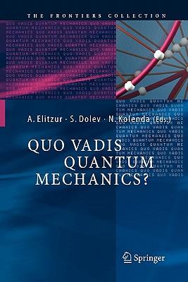 Quo Vadis Quantum Mechanics? - Elitzur, Avshalom C. (Editor), and Dolev, Shahar (Editor), and Kolenda, Nancy (Editor)