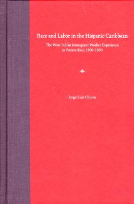 Race and Labor in the Hispanic Caribbean: The West Indian Immigrant Worker Experience in Puerto Rico, 1800-1850 - Chinea, Jorge L