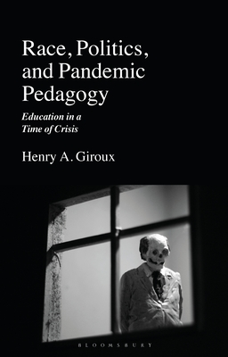 Race, Politics, and Pandemic Pedagogy: Education in a Time of Crisis - Giroux, Henry A