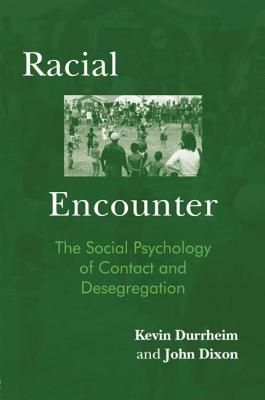 Racial Encounter: The Social Psychology of Contact and Desegregation - Durrheim, Kevin, and Dixon, John