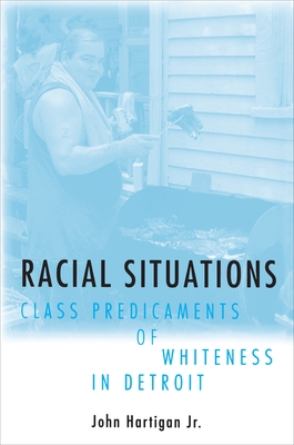 Racial Situations: Class Predicaments of Whiteness in Detroit - Hartigan, John, Jr.