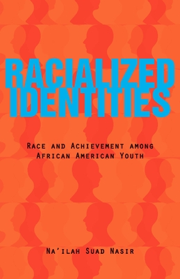 Racialized Identities: Race and Achievement among African American Youth - Nasir, Na'ilah Suad