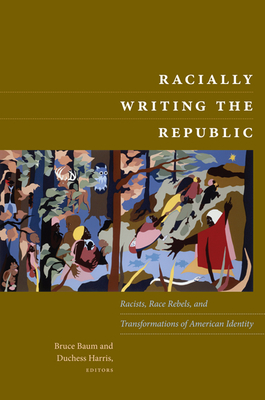 Racially Writing the Republic: Racists, Race Rebels, and Transformations of American Identity - Baum, Bruce (Editor)