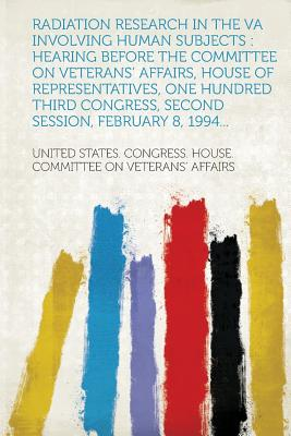 Radiation Research in the Va Involving Human Subjects: Hearing Before the Committee on Veterans' Affairs, House of Representatives, One Hundred Third - Affairs, United States Congress House (Creator)