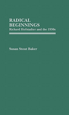 Radical Beginnings: Richard Hofstadter and the 1930s - Baker, Susan Stout, and Stout Baker, Susan