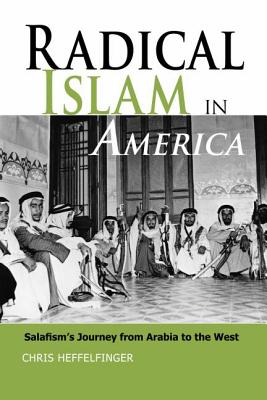 Radical Islam in America: Salafism's Journey from Arabia to the West - Heffelfinger, Chris