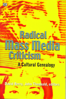 Radical Mass Media Criticism: A Cultural Genealogy - Berry, David, Dr. (Editor), and Theobald, John (Editor)